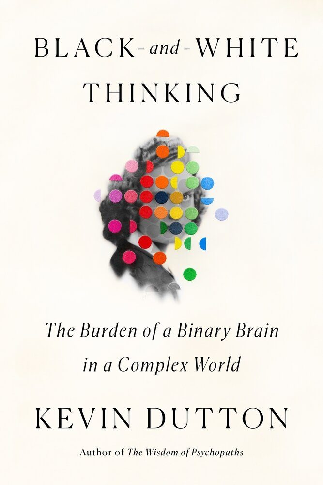 Black and White Thinking: The Burden of a Binary Brain in a Complex World by Kevin Dutton