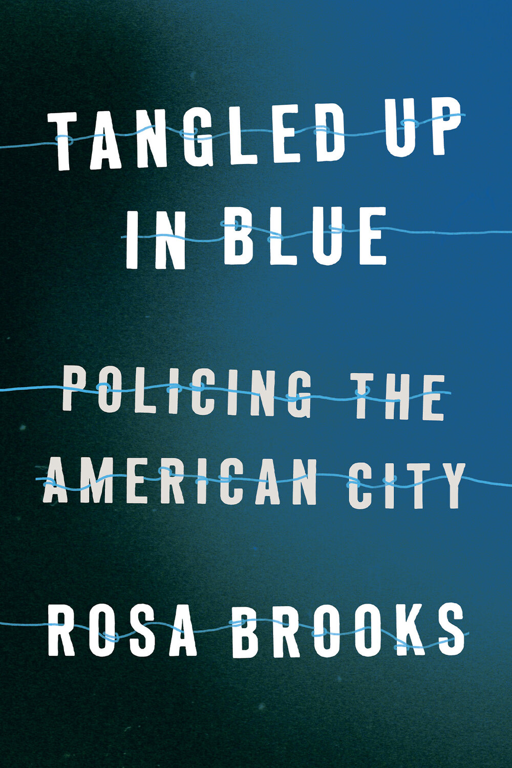 Tangled Up in Blue: Policing the American City by Rosa Brooks