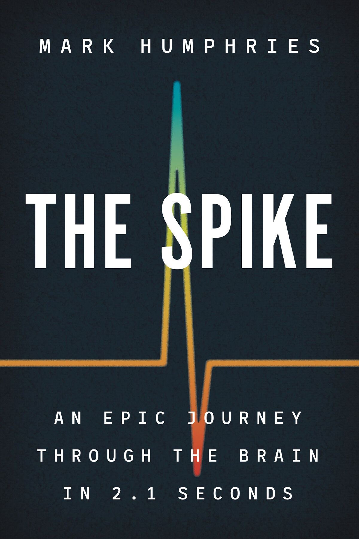 The Spike: An Epic Journey Through the Brain in 2.1 Seconds by Mark Humphries