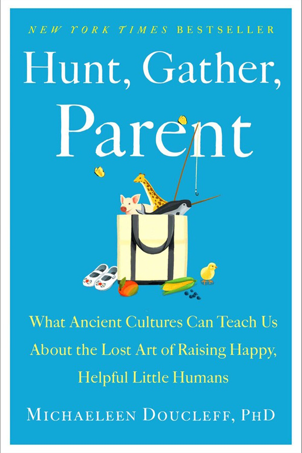 Hunt, Gather, Parent: What Ancient Cultures Can Teach Us About the Lost Art of Raising Happy, Helpful Little Humans by Michaeleen Doucleff, PhD