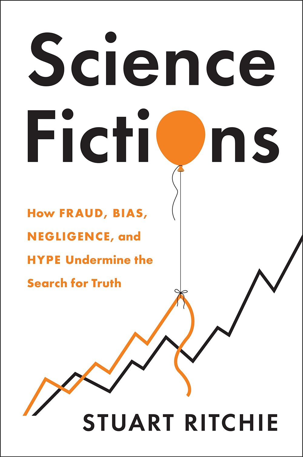 Science Fictions: How Fraud, Bias, Negligence, and Hype Undermine the Search for Truth by Stuart Ritchie
