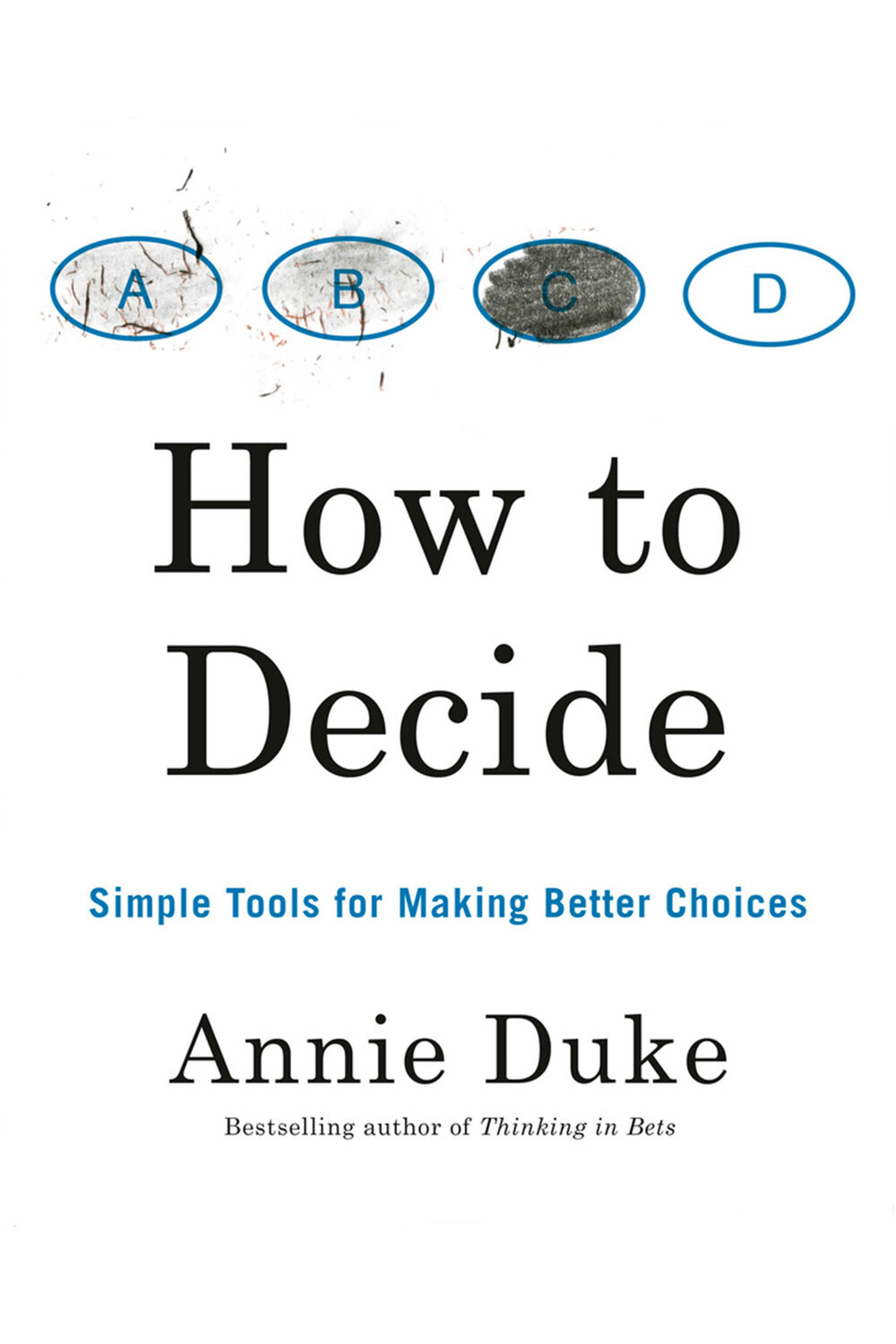 How to Decide: Simple Tools for Making Better Choices by Annie Duke