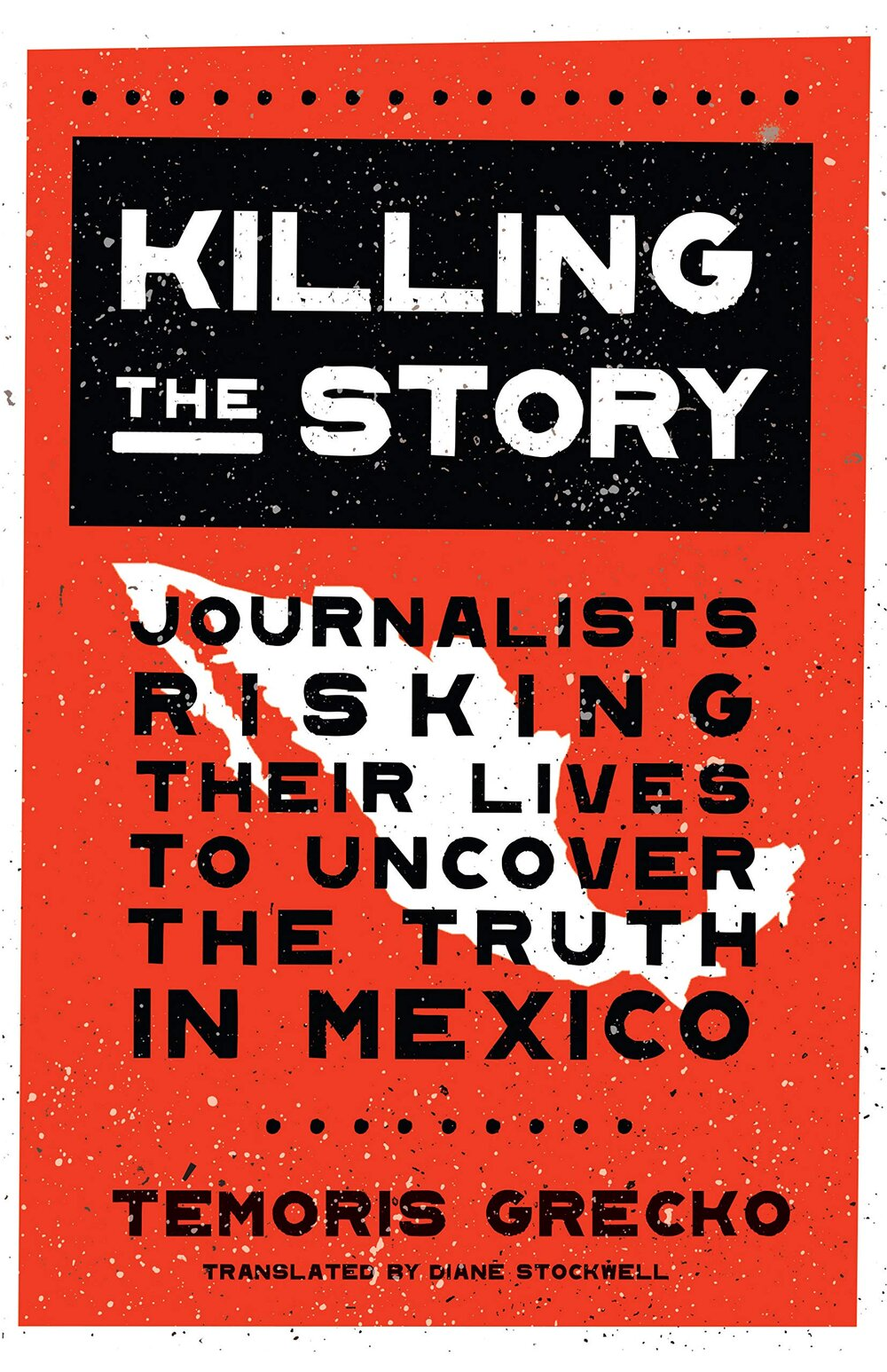 Killing the Story: Journalists Risking Their Lives to Uncover the Truth in Mexico by Temoris Grecko