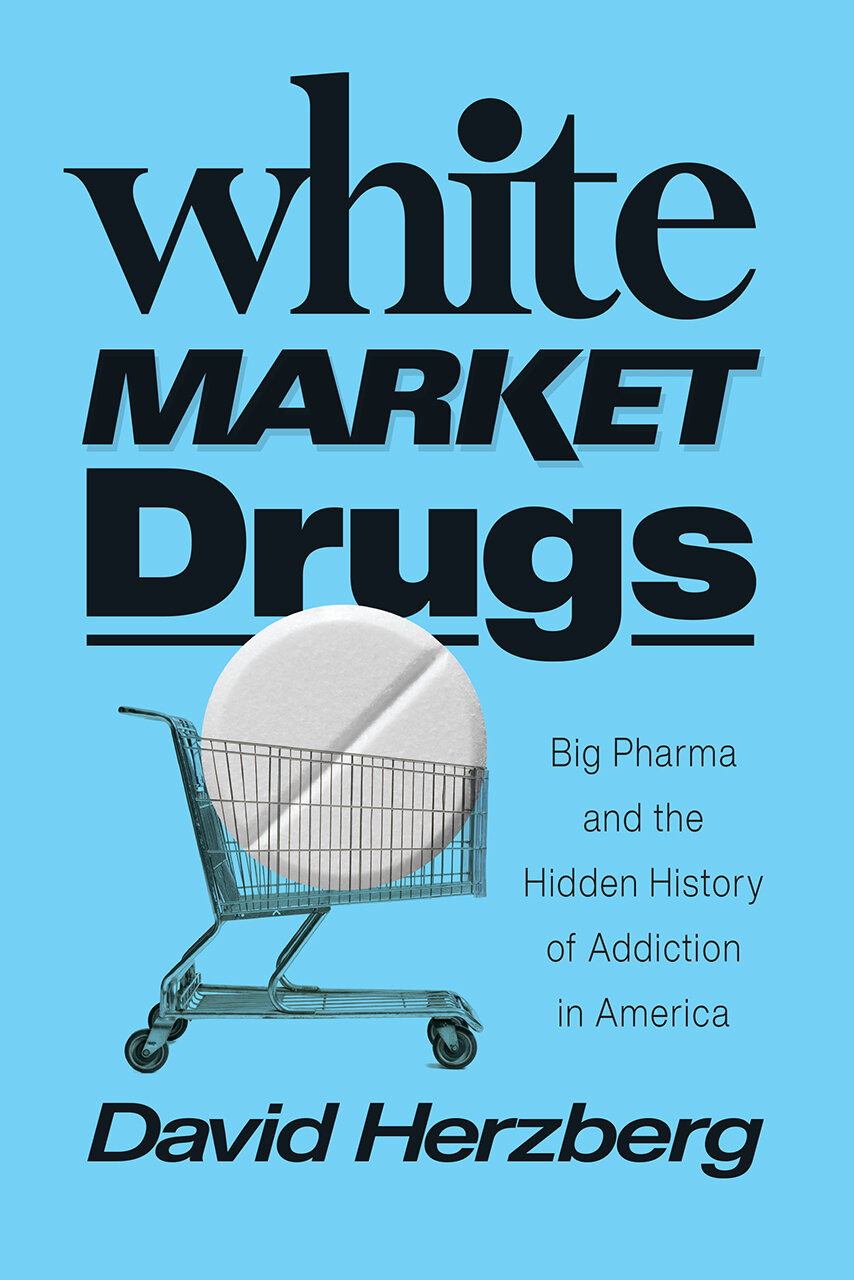 White Market Drugs: Big Pharma and the Hidden History of Addiction in America by David Herzberg